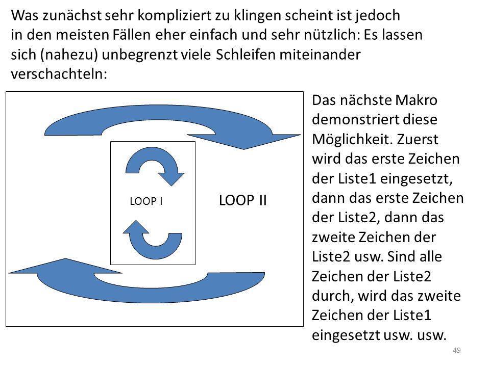 Was zunächst sehr kompliziert zu klingen scheint ist jedoch in den meisten Fällen eher einfach und sehr nützlich: Es lassen sich (nahezu) unbegrenzt viele Schleifen miteinander verschachteln: