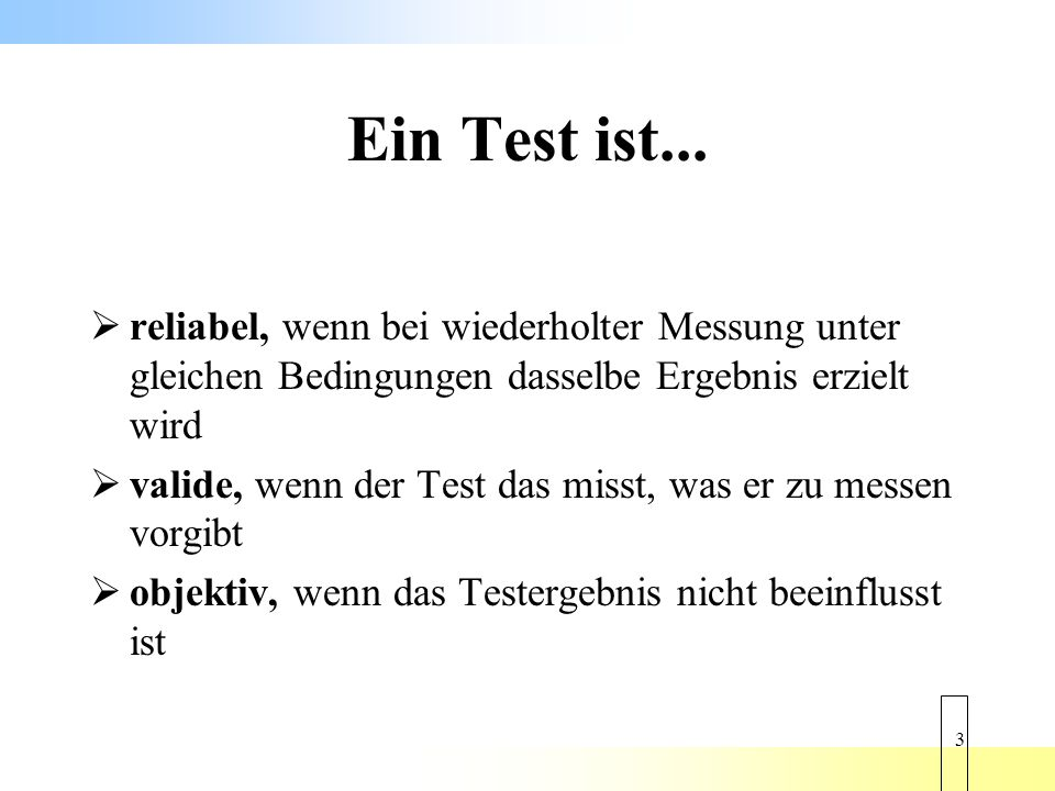 Ein Test ist... reliabel, wenn bei wiederholter Messung unter gleichen Bedingungen dasselbe Ergebnis erzielt wird.