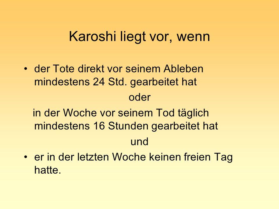 Karoshi liegt vor, wenn der Tote direkt vor seinem Ableben mindestens 24 Std. gearbeitet hat. oder.