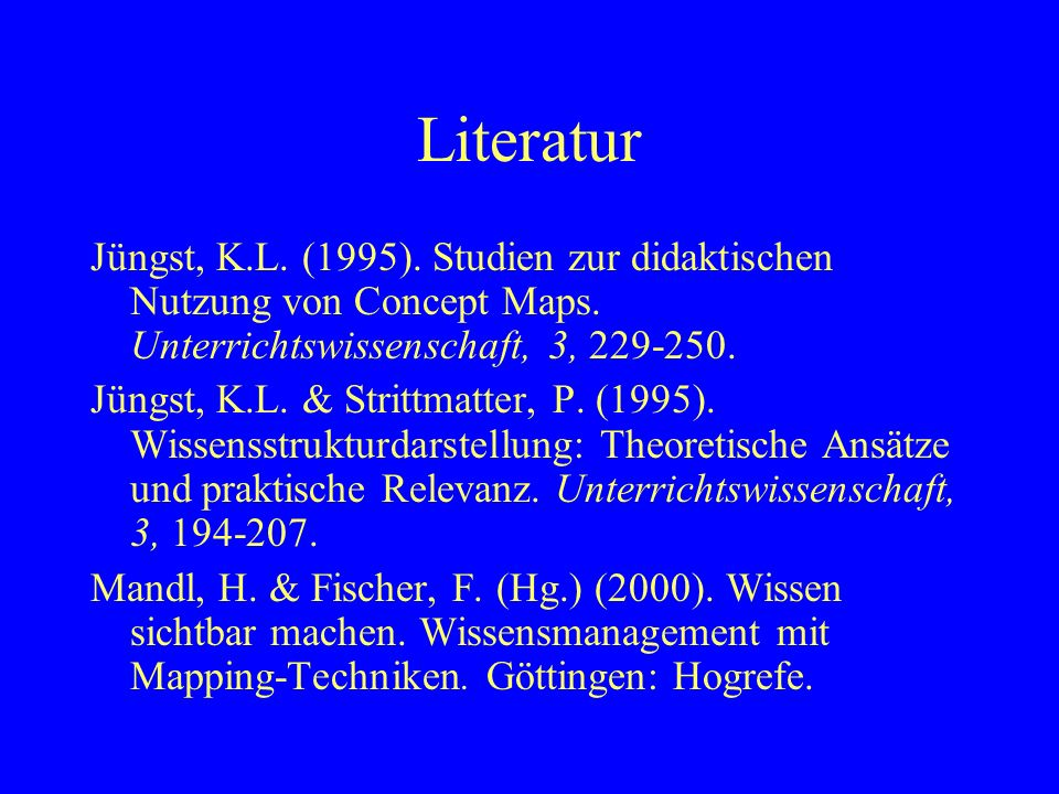 Literatur Jüngst, K.L. (1995). Studien zur didaktischen Nutzung von Concept Maps. Unterrichtswissenschaft, 3, 229-250.