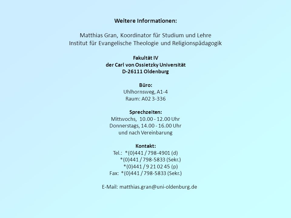 Weitere Informationen: Matthias Gran, Koordinator für Studium und Lehre Institut für Evangelische Theologie und Religionspädagogik Fakultät IV der Carl von Ossietzky Universität D-26111 Oldenburg Büro: Uhlhornsweg, A1-4 Raum: A02 3-336 Sprechzeiten: Mittwochs, 10.00 - 12.00 Uhr Donnerstags, 14.00 - 16.00 Uhr und nach Vereinbarung Kontakt: Tel.: *(0)441 / 798-4901 (d) *(0)441 / 798-5833 (Sekr.) *(0)441 / 9 21 02 45 (p) Fax: *(0)441 / 798-5833 (Sekr.) E-Mail: matthias.gran@uni-oldenburg.de
