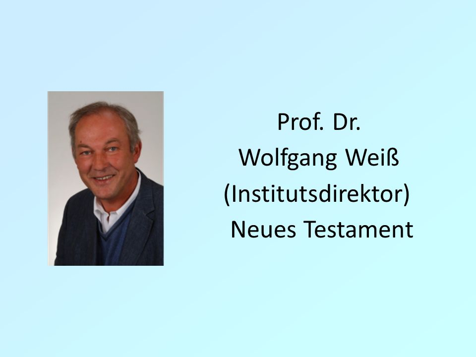 Prof. Dr. Wolfgang Weiß (Institutsdirektor) Neues Testament 6