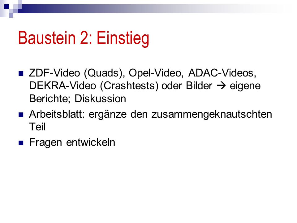 Baustein 2: Einstieg ZDF-Video (Quads), Opel-Video, ADAC-Videos, DEKRA-Video (Crashtests) oder Bilder  eigene Berichte; Diskussion.