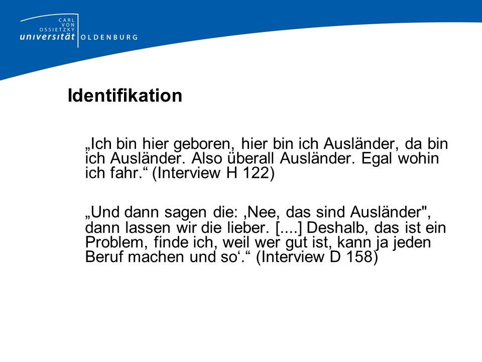"""Identifikation""""Ich bin hier geboren, hier bin ich Ausländer, da bin ich Ausländer. Also überall Ausländer. Egal wohin ich fahr. (Interview H 122)"""