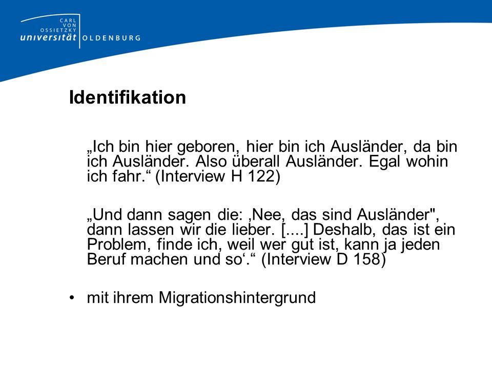 """Identifikation """"Ich bin hier geboren, hier bin ich Ausländer, da bin ich Ausländer. Also überall Ausländer. Egal wohin ich fahr. (Interview H 122)"""