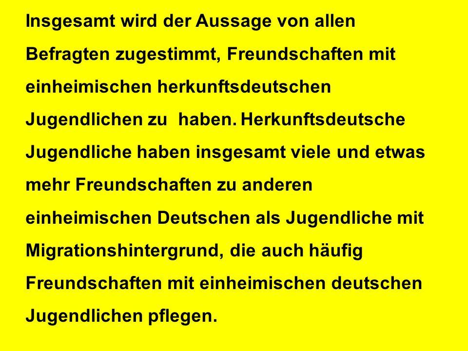 Insgesamt wird der Aussage von allen Befragten zugestimmt, Freundschaften mit einheimischen herkunftsdeutschen Jugendlichen zu haben.