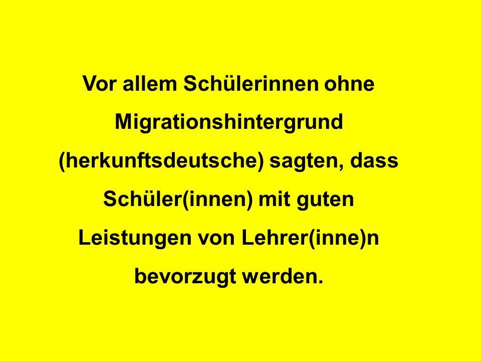 Vor allem Schülerinnen ohne Migrationshintergrund (herkunftsdeutsche) sagten, dass Schüler(innen) mit guten Leistungen von Lehrer(inne)n bevorzugt werden.