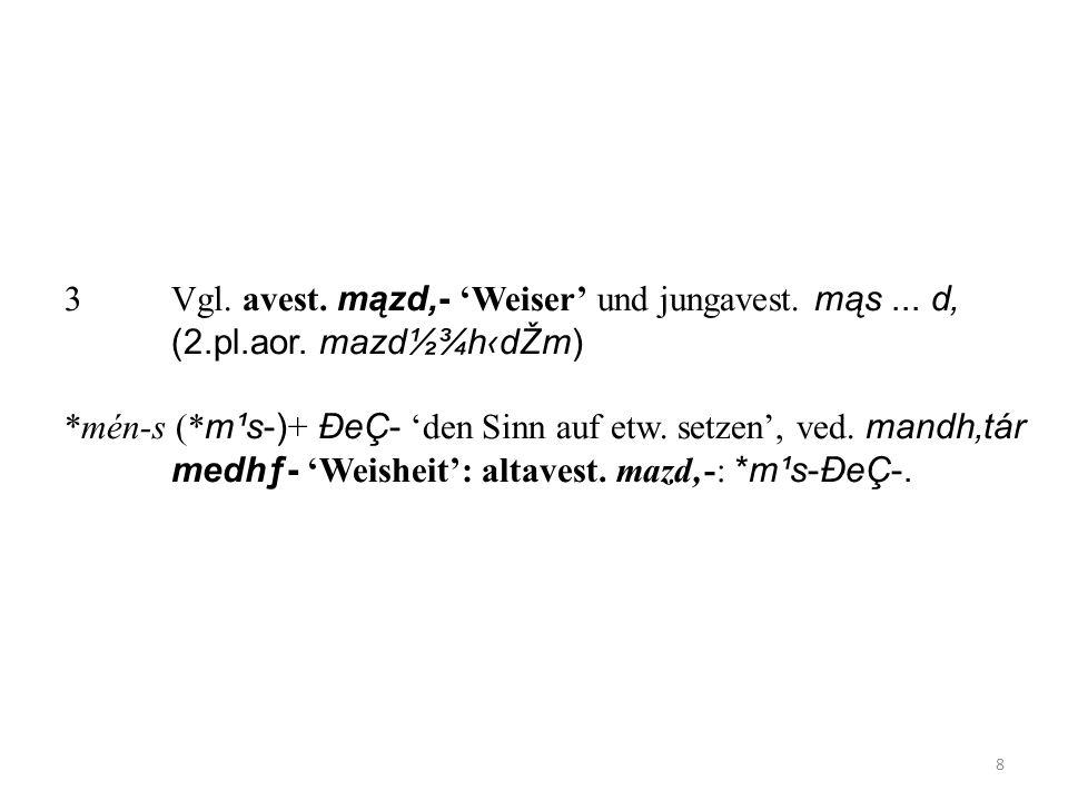 3. Vgl. avest. mązd'- 'Weiser' und jungavest. mąs. d'. (2. pl. aor