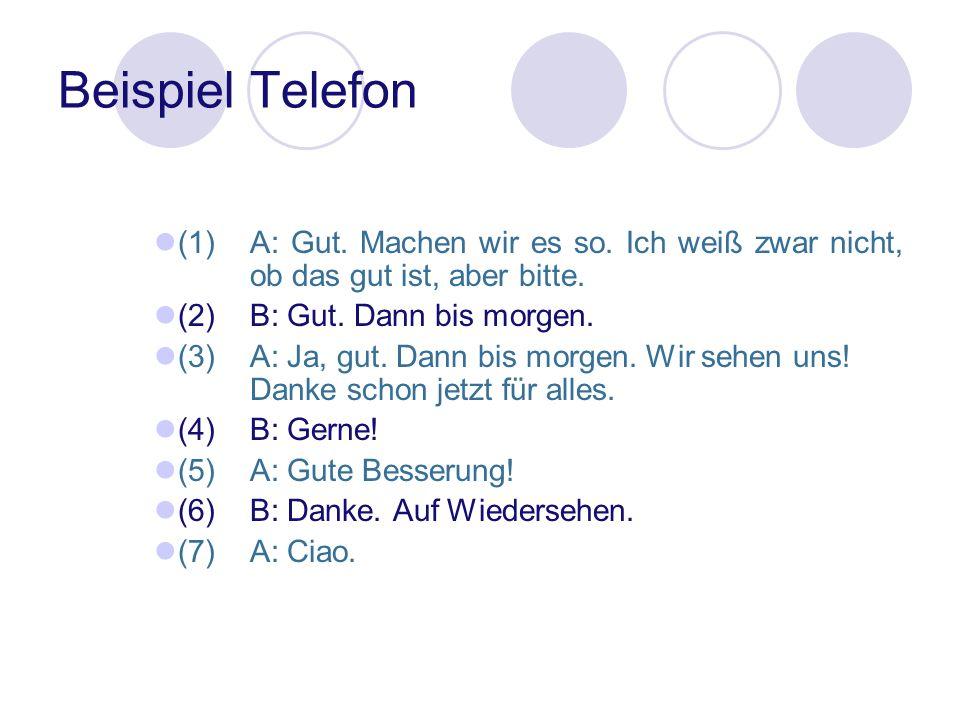 Beispiel Telefon (1) A: Gut. Machen wir es so. Ich weiß zwar nicht, ob das gut ist, aber bitte. (2) B: Gut. Dann bis morgen.