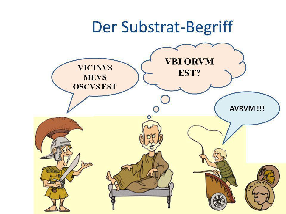 Der Substrat-Begriff VBI ORVM EST VICINVS MEVS OSCVS EST AVRVM !!!