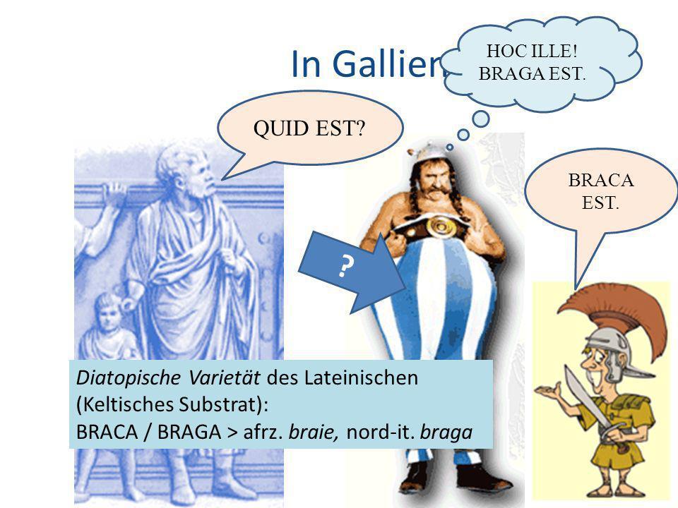 HOC ILLE! BRAGA EST. In Gallien… QUID EST BRACA EST. Diatopische Varietät des Lateinischen (Keltisches Substrat):