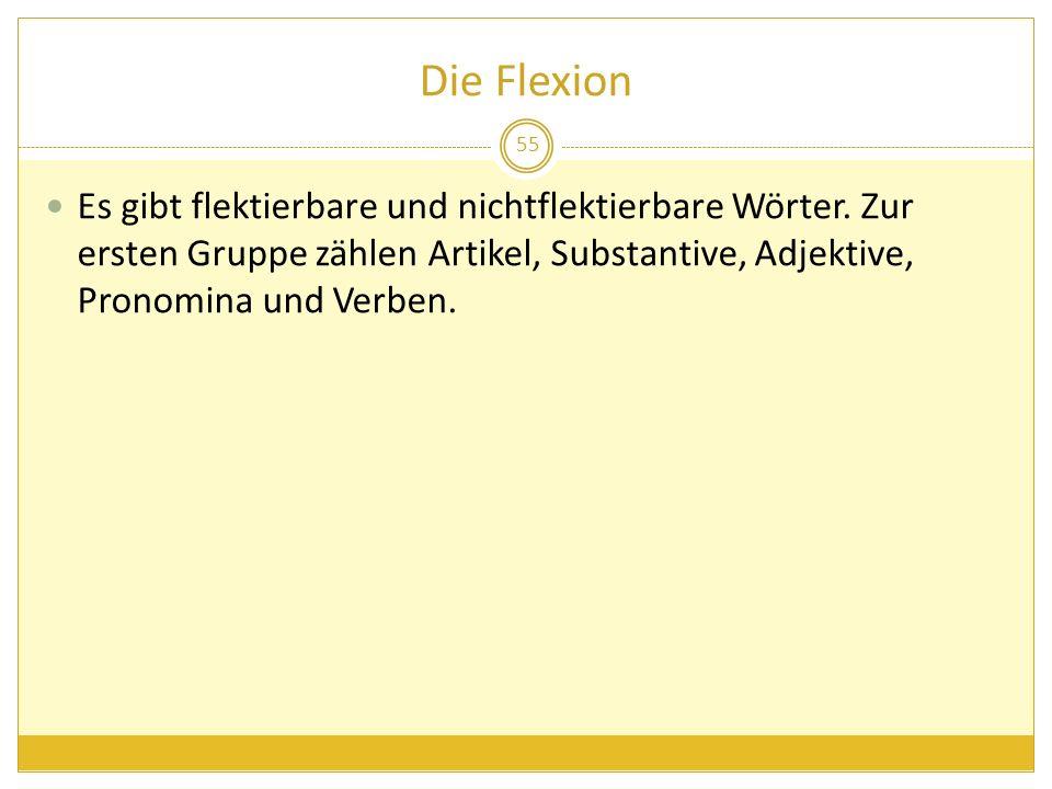 Die Flexion Es gibt flektierbare und nichtflektierbare Wörter.