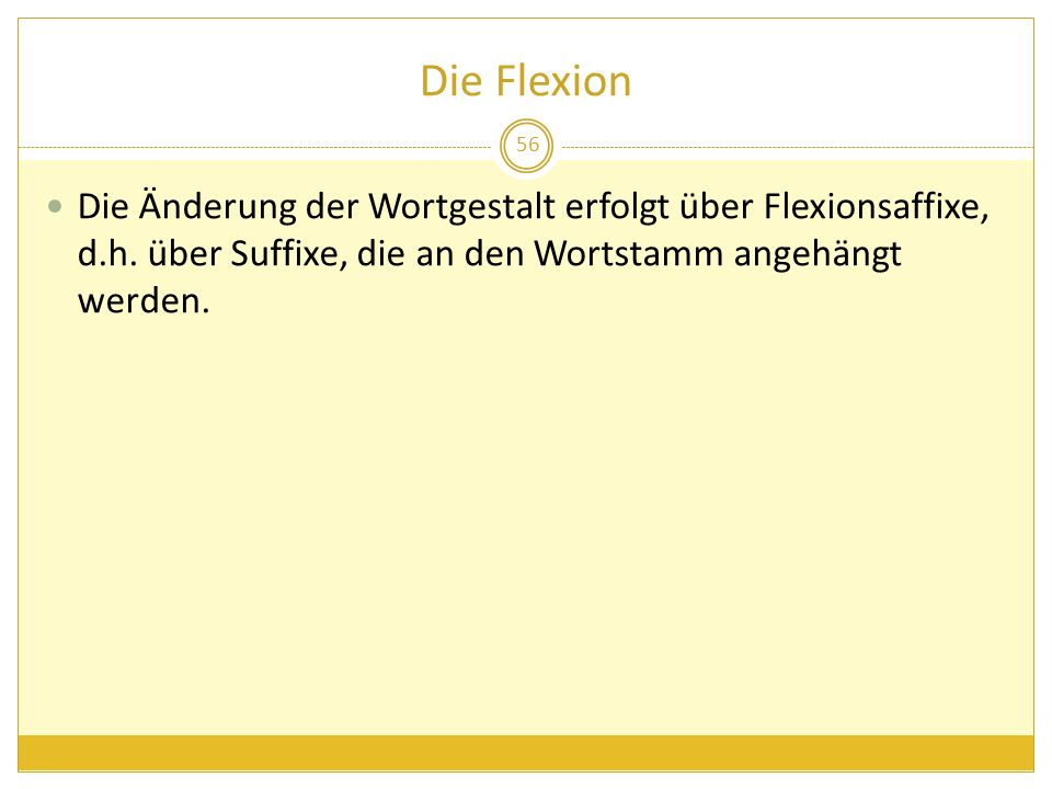 Die Flexion Die Änderung der Wortgestalt erfolgt über Flexionsaffixe, d.h.