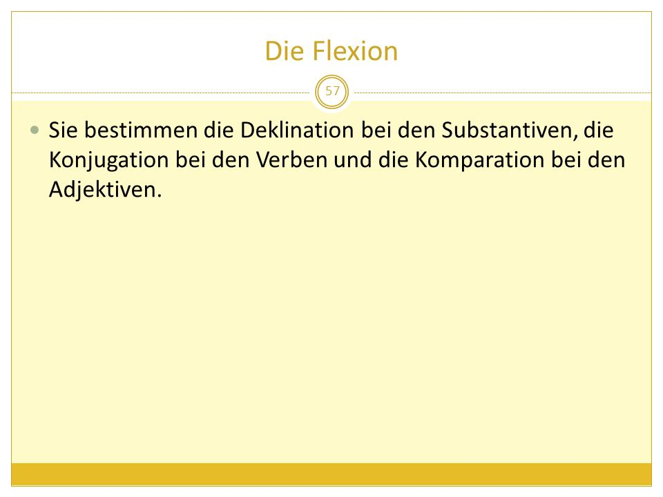 Die Flexion Sie bestimmen die Deklination bei den Substantiven, die Konjugation bei den Verben und die Komparation bei den Adjektiven.
