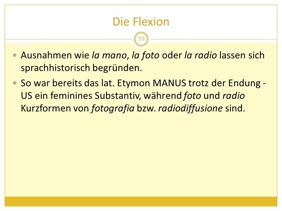 Die Flexion Ausnahmen wie la mano, la foto oder la radio lassen sich sprachhistorisch begründen.