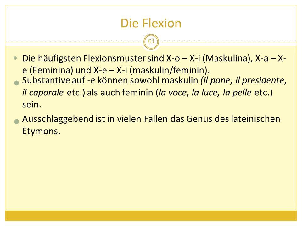 Die Flexion Die häufigsten Flexionsmuster sind X-o – X-i (Maskulina), X-a – X-e (Feminina) und X-e – X-i (maskulin/feminin).