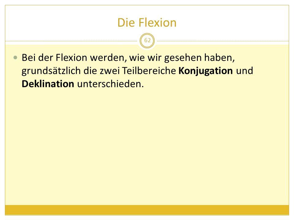 Die Flexion Bei der Flexion werden, wie wir gesehen haben, grundsätzlich die zwei Teilbereiche Konjugation und Deklination unterschieden.