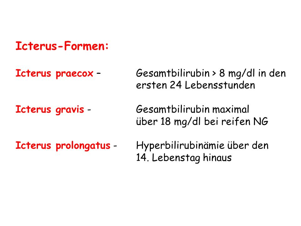 Icterus-Formen: Icterus praecox – Gesamtbilirubin > 8 mg/dl in den ersten 24 Lebensstunden. Icterus gravis - Gesamtbilirubin maximal.