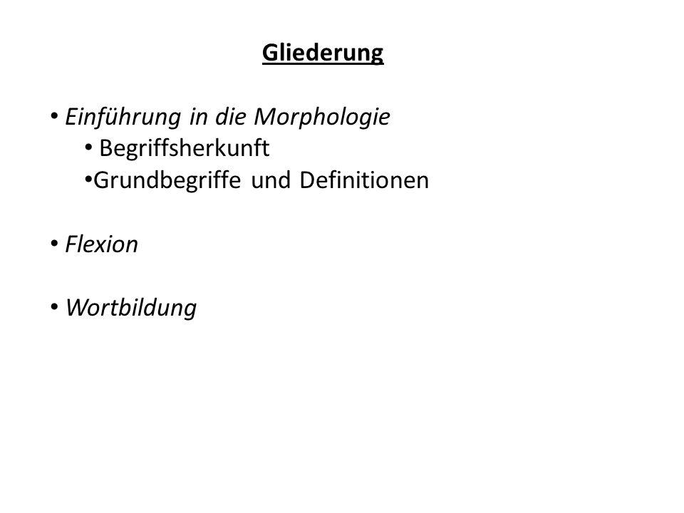 Gliederung Einführung in die Morphologie. Begriffsherkunft. Grundbegriffe und Definitionen. Flexion.