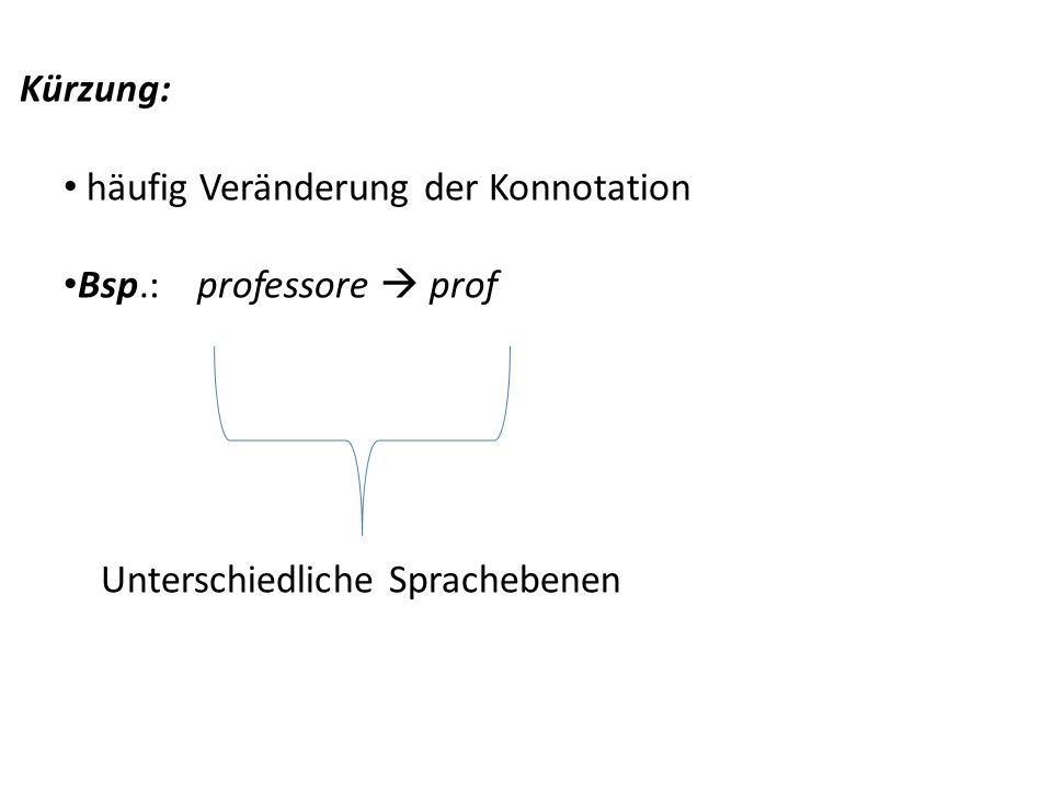 Kürzung: häufig Veränderung der Konnotation. Bsp.: professore  prof.