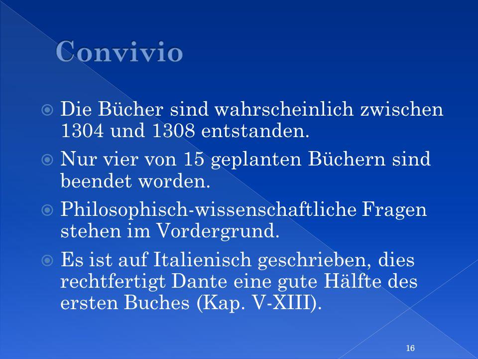 Convivio Die Bücher sind wahrscheinlich zwischen 1304 und 1308 entstanden. Nur vier von 15 geplanten Büchern sind beendet worden.