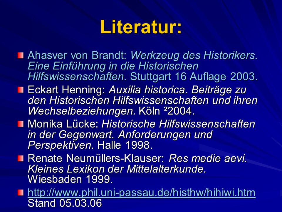 Literatur: Ahasver von Brandt: Werkzeug des Historikers. Eine Einführung in die Historischen Hilfswissenschaften. Stuttgart 16 Auflage 2003.
