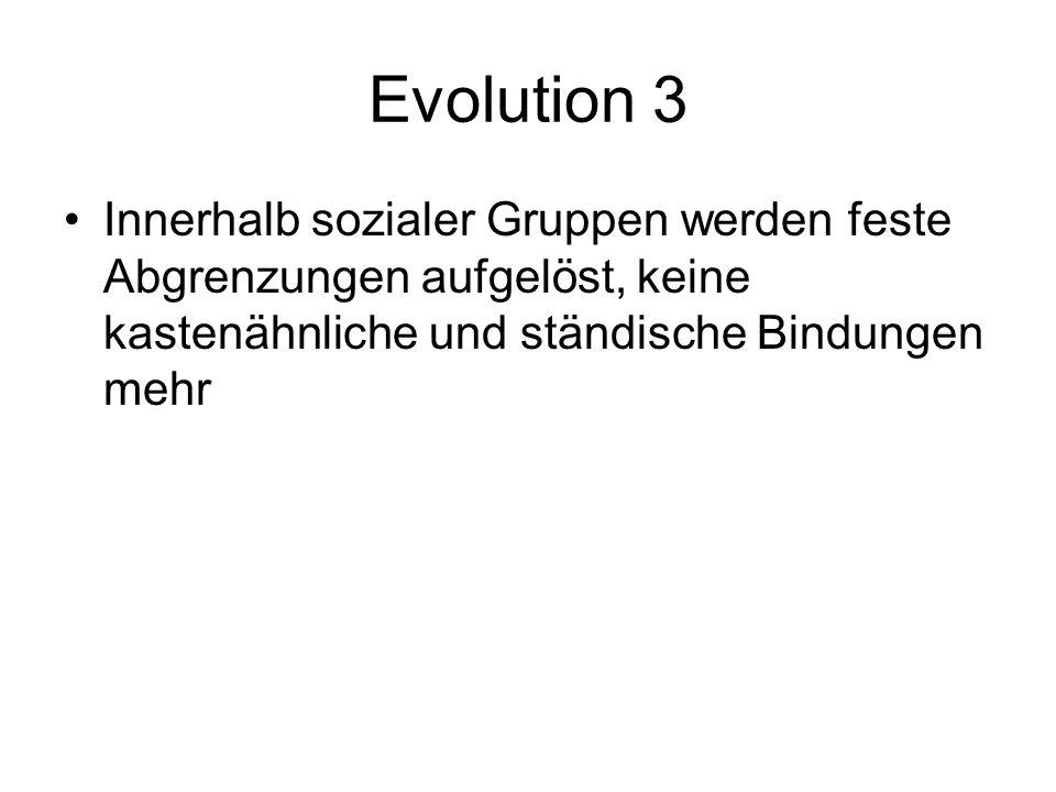 Evolution 3 Innerhalb sozialer Gruppen werden feste Abgrenzungen aufgelöst, keine kastenähnliche und ständische Bindungen mehr.