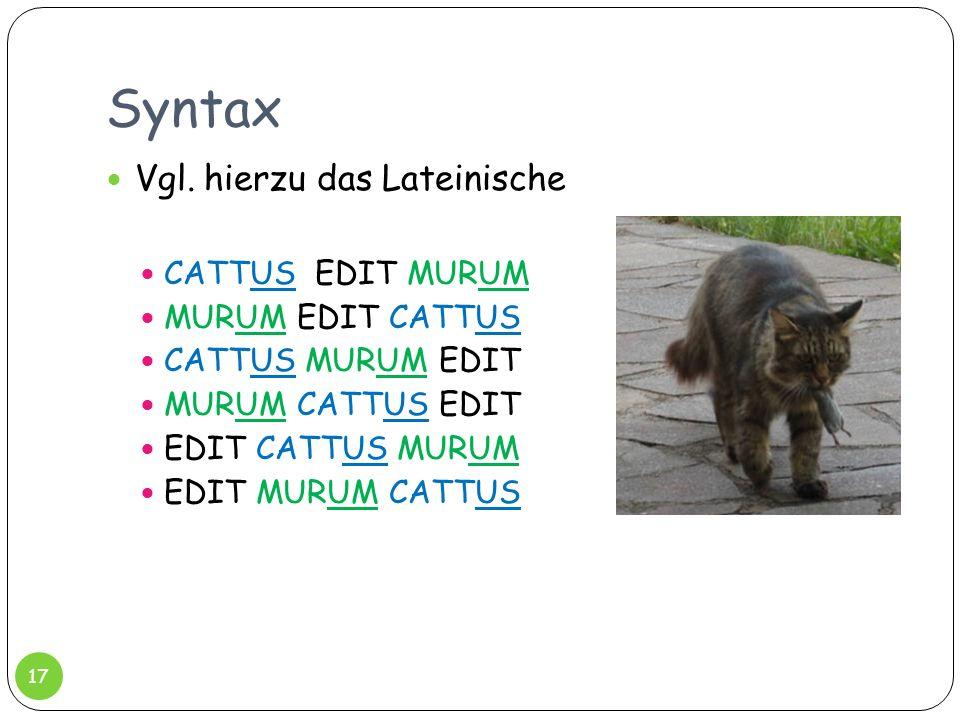 Syntax Vgl. hierzu das Lateinische CATTUS EDIT MURUM MURUM EDIT CATTUS