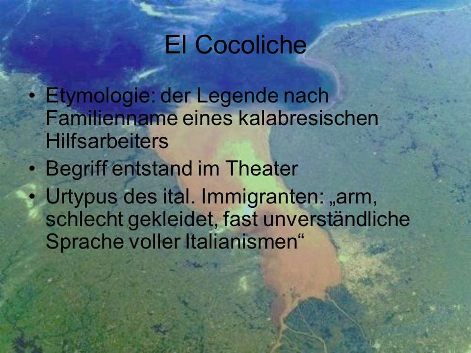 El Cocoliche Etymologie: der Legende nach Familienname eines kalabresischen Hilfsarbeiters. Begriff entstand im Theater.