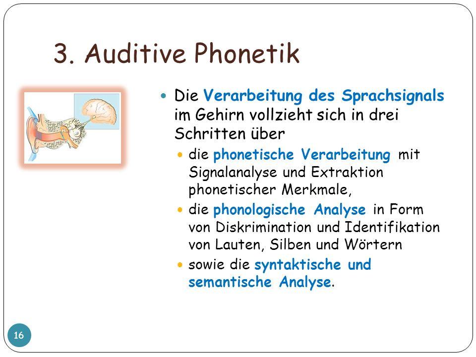 3. Auditive Phonetik Die Verarbeitung des Sprachsignals im Gehirn vollzieht sich in drei Schritten über.