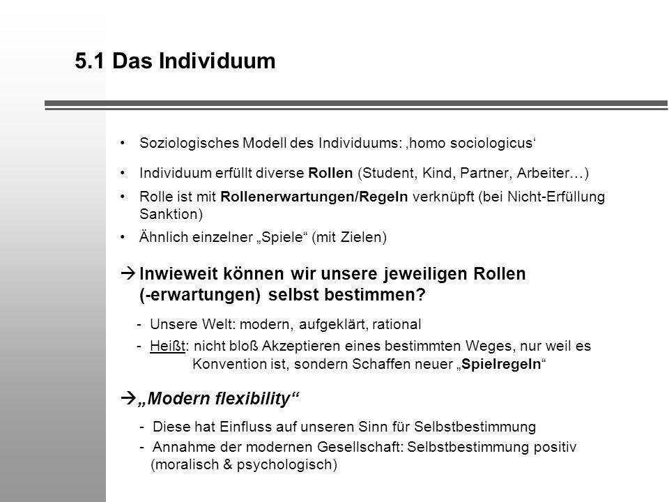 5.1 Das Individuum Soziologisches Modell des Individuums: 'homo sociologicus' Individuum erfüllt diverse Rollen (Student, Kind, Partner, Arbeiter…)