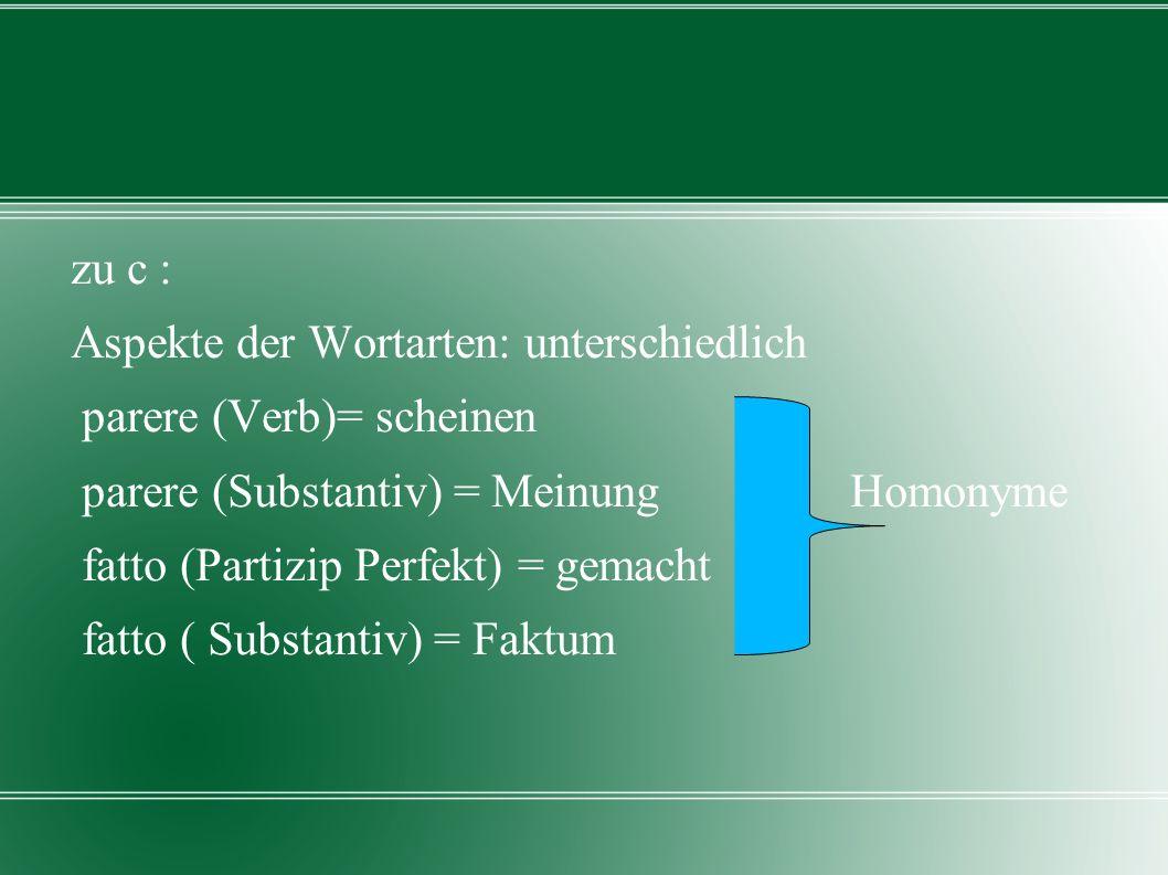 zu c : Aspekte der Wortarten: unterschiedlich parere (Verb)= scheinen parere (Substantiv) = Meinung Homonyme fatto (Partizip Perfekt) = gemacht fatto ( Substantiv) = Faktum