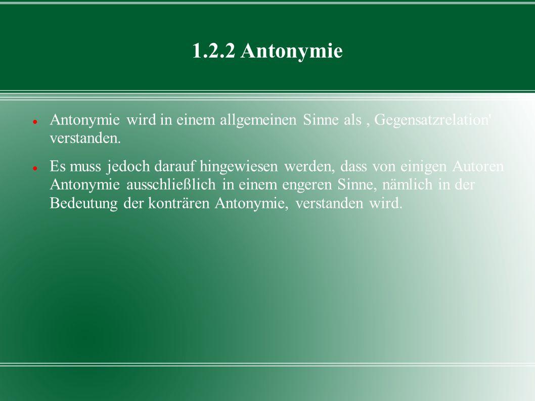 1.2.2 Antonymie Antonymie wird in einem allgemeinen Sinne als , Gegensatzrelation verstanden.