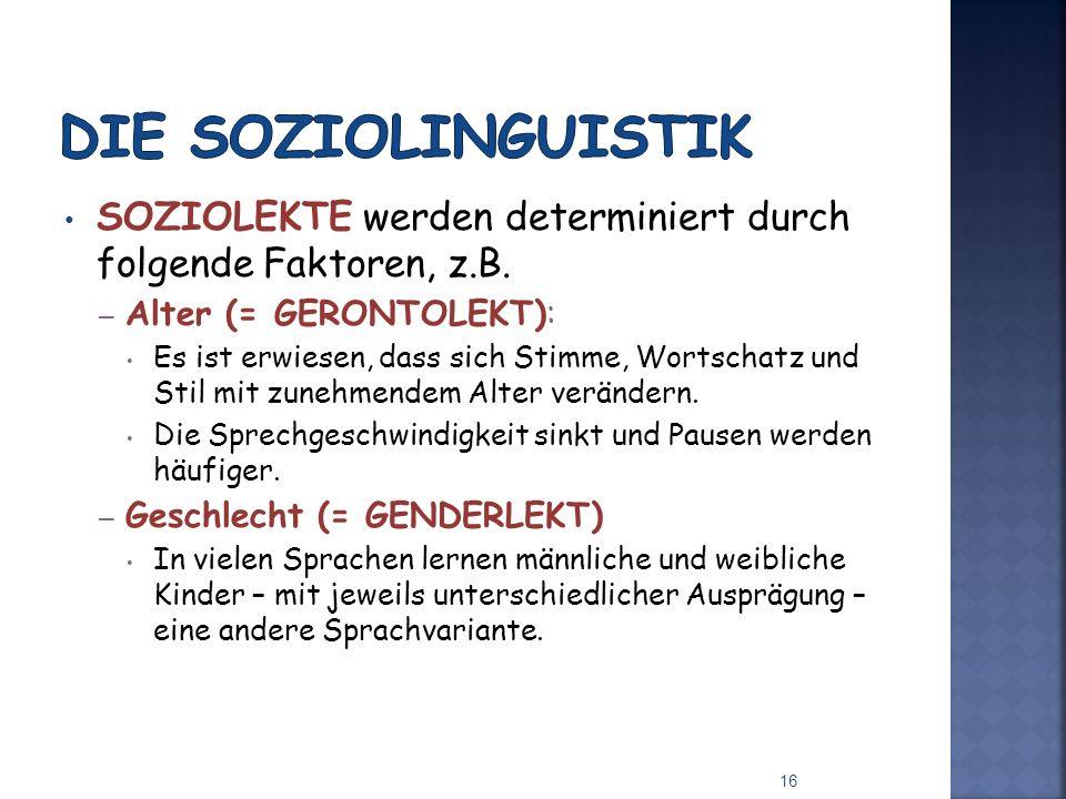 Die Soziolinguistik SOZIOLEKTE werden determiniert durch folgende Faktoren, z.B. Alter (= GERONTOLEKT):