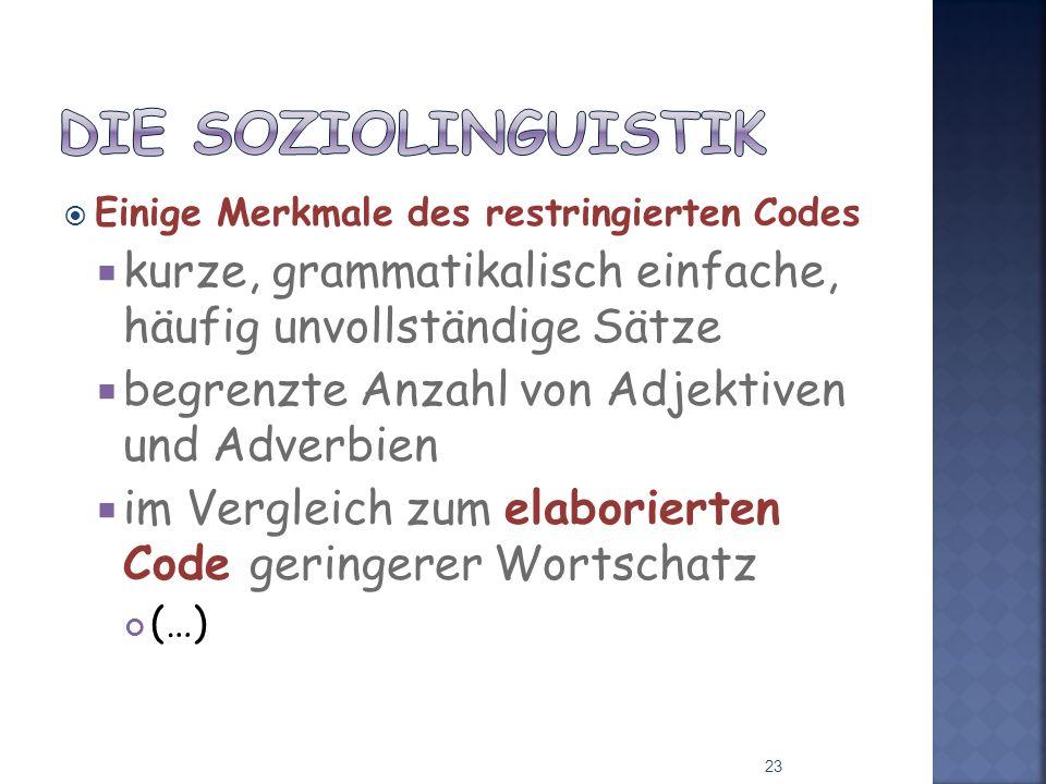 Die Soziolinguistik Einige Merkmale des restringierten Codes. kurze, grammatikalisch einfache, häufig unvollständige Sätze.