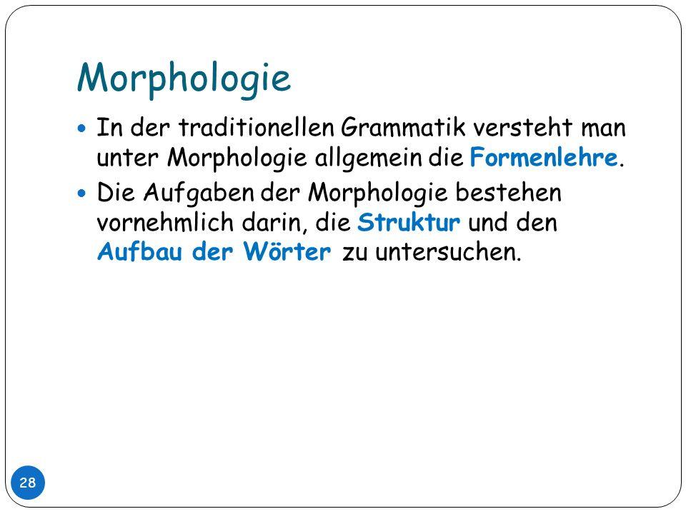 MorphologieIn der traditionellen Grammatik versteht man unter Morphologie allgemein die Formenlehre.