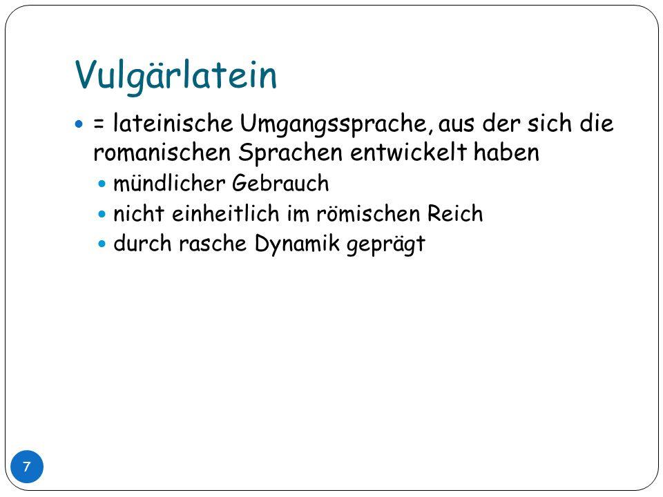 Vulgärlatein= lateinische Umgangssprache, aus der sich die romanischen Sprachen entwickelt haben. mündlicher Gebrauch.