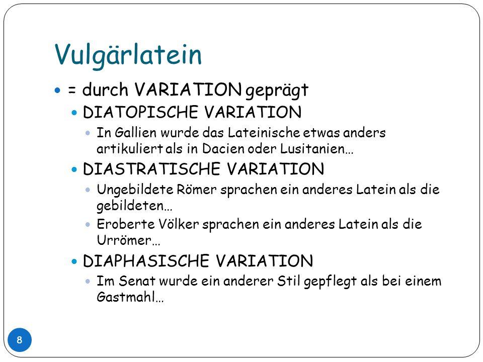 Vulgärlatein = durch VARIATION geprägt DIATOPISCHE VARIATION