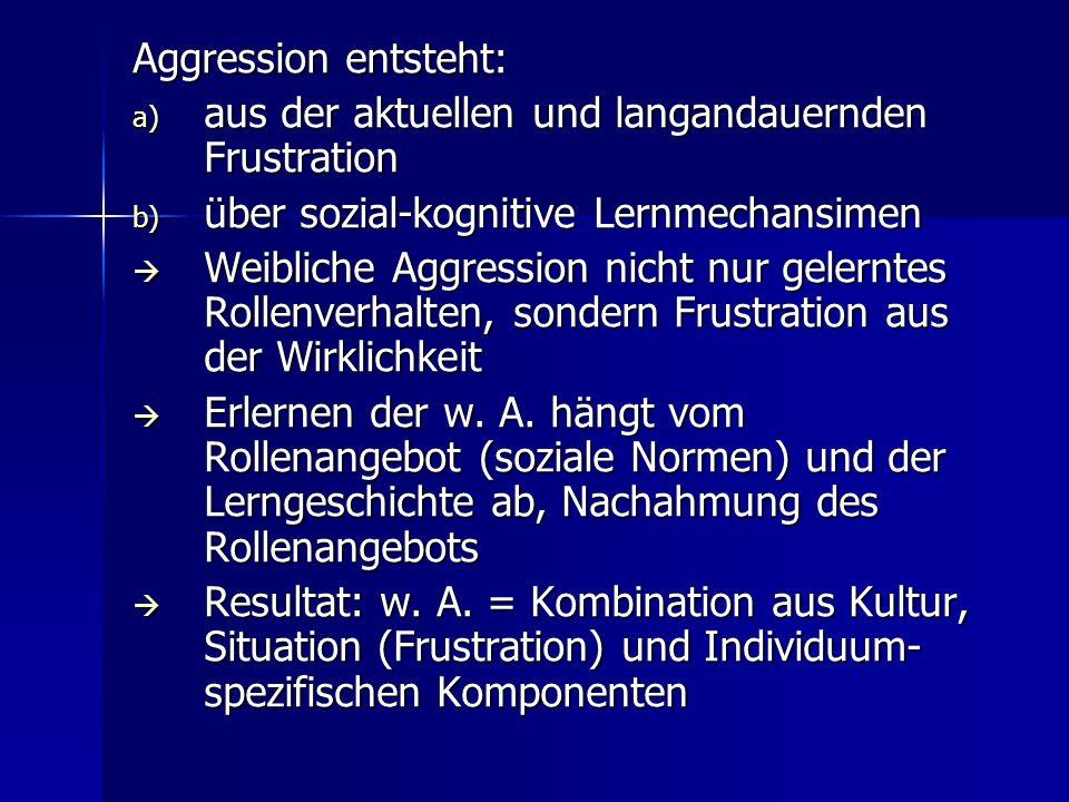 Aggression entsteht: aus der aktuellen und langandauernden Frustration. über sozial-kognitive Lernmechansimen.