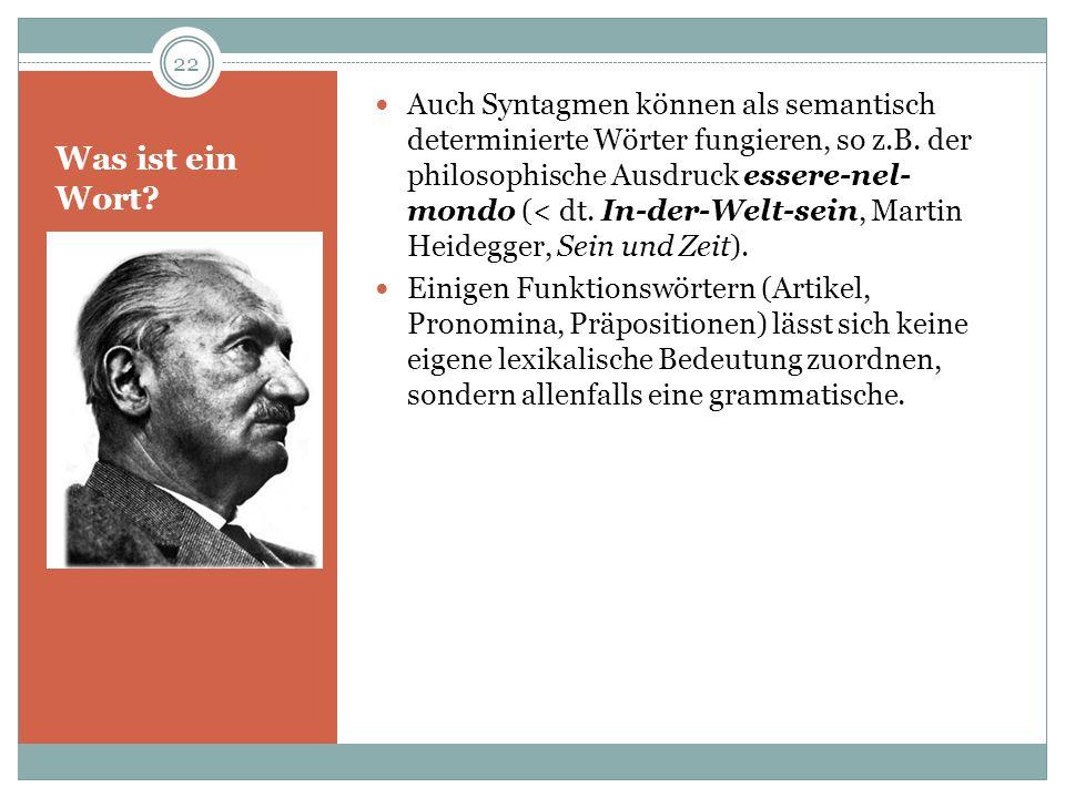 Auch Syntagmen können als semantisch determinierte Wörter fungieren, so z.B. der philosophische Ausdruck essere-nel-mondo (< dt. In-der-Welt-sein, Martin Heidegger, Sein und Zeit).