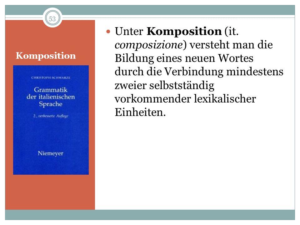 Unter Komposition (it. composizione) versteht man die Bildung eines neuen Wortes durch die Verbindung mindestens zweier selbstständig vorkommender lexikalischer Einheiten.