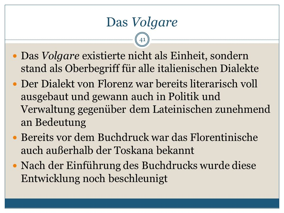 Das Volgare Das Volgare existierte nicht als Einheit, sondern stand als Oberbegriff für alle italienischen Dialekte.