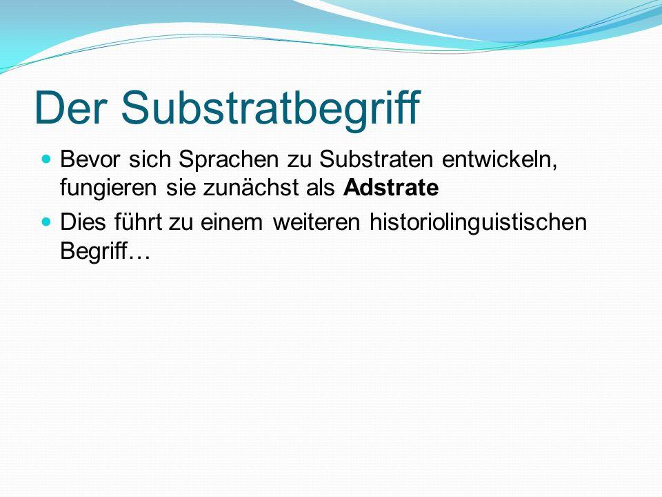 Der Substratbegriff Bevor sich Sprachen zu Substraten entwickeln, fungieren sie zunächst als Adstrate.