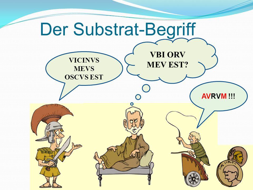 Der Substrat-Begriff VBI ORV MEV EST VICINVS MEVS OSCVS EST AVRVM !!!