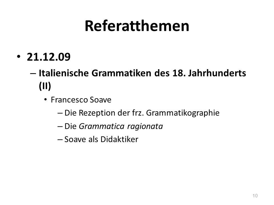Referatthemen 21.12.09. Italienische Grammatiken des 18. Jahrhunderts (II) Francesco Soave. Die Rezeption der frz. Grammatikographie.