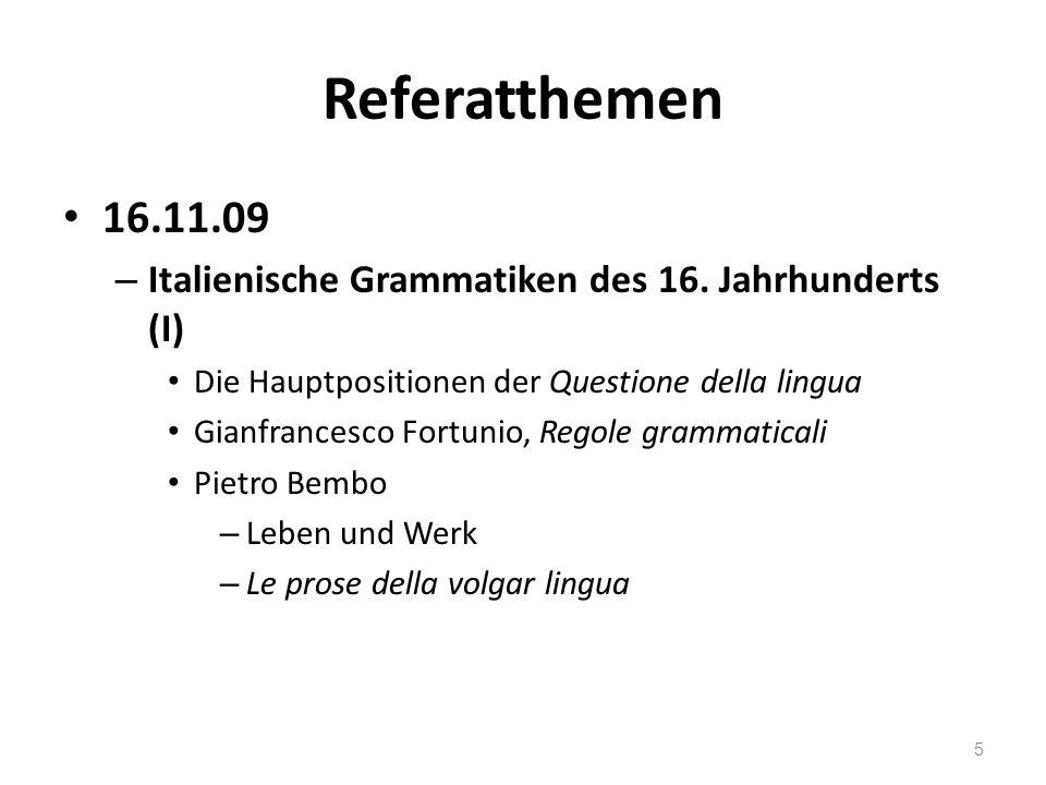 Referatthemen 16.11.09. Italienische Grammatiken des 16. Jahrhunderts (I) Die Hauptpositionen der Questione della lingua.