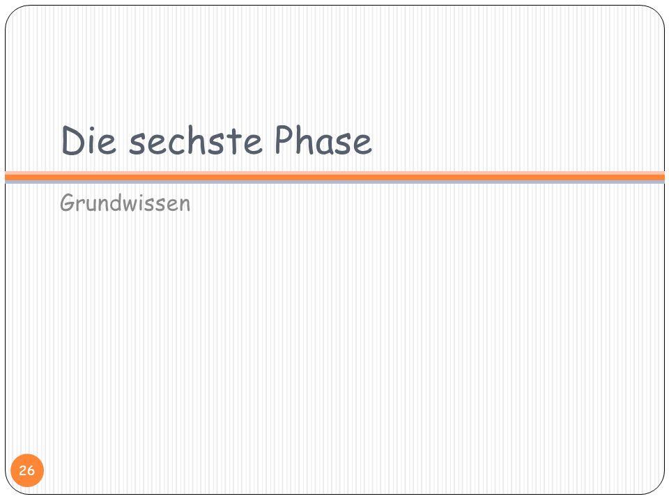 Die sechste Phase Grundwissen