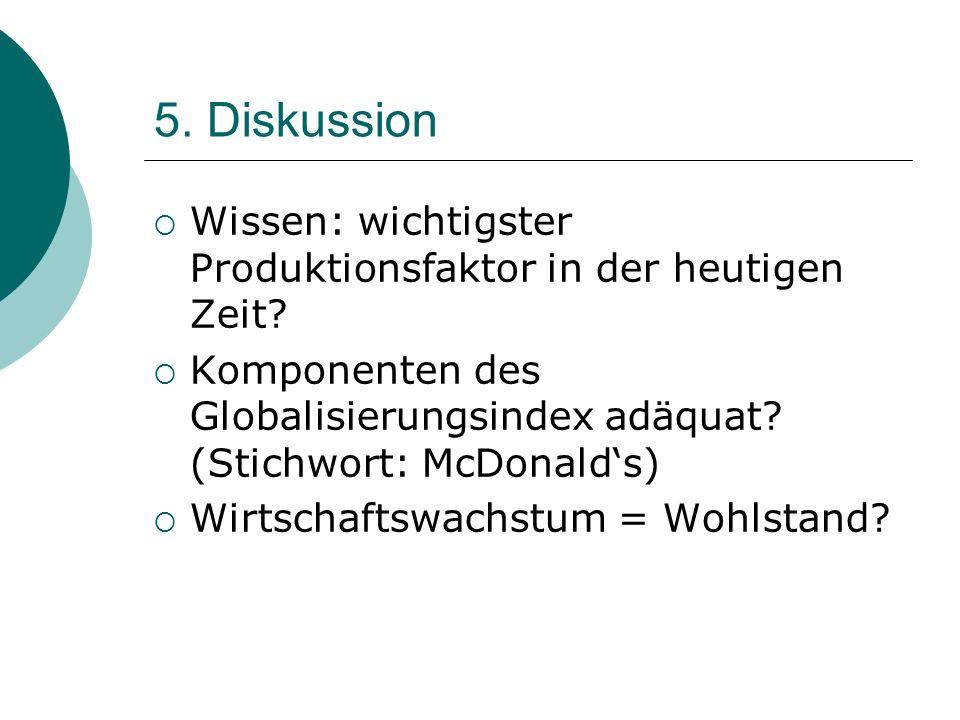 5. Diskussion Wissen: wichtigster Produktionsfaktor in der heutigen Zeit Komponenten des Globalisierungsindex adäquat (Stichwort: McDonald's)