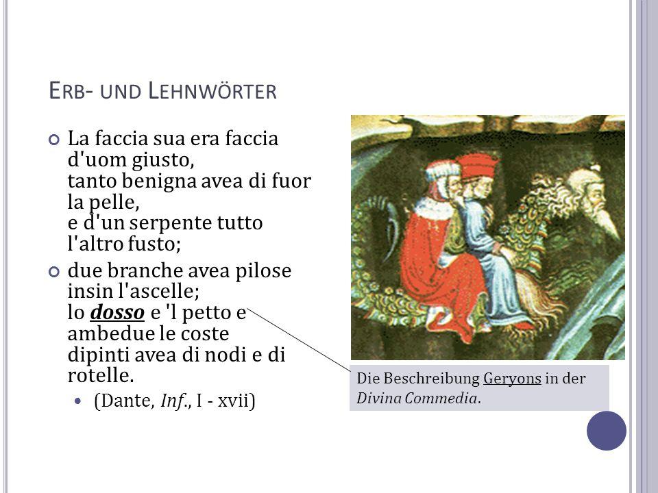 Erb- und Lehnwörter La faccia sua era faccia d uom giusto, tanto benigna avea di fuor la pelle, e d un serpente tutto l altro fusto;
