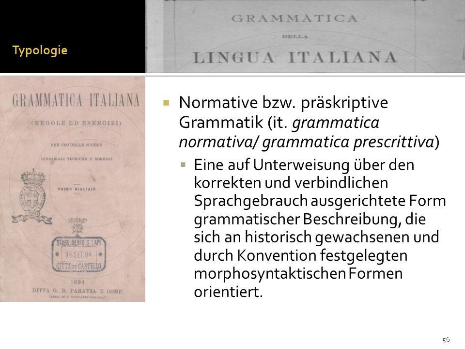Typologie Normative bzw. präskriptive Grammatik (it. grammatica normativa/ grammatica prescrittiva)